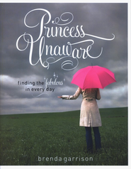 Princess Unaware: Finding the Fabulous in Every Day  -     By: Brenda Garrison