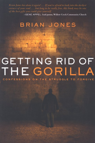 Getting Rid of the Gorilla: Confessions on the Struggle to Forgive  -     By: Brian Jones