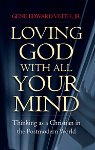 Loving God with All Your Mind: Thinking as a Christian in the Postmodern World - eBook  -     By: Gene Edward Veith Jr.