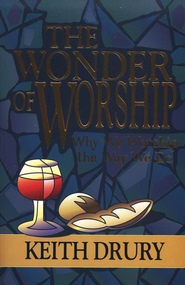 The Wonder of Worship: Why We Worship the Way We Do   -     By: Keith Drury