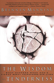 The Wisdom of Tenderness: What Happens When God's Fierce Mercy Transforms Our Lives  -     By: Brennan Manning