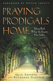 Praying Prodigals Home: Taking Back What the Enemy has Stolen  -              By: Quin Sherrer, Ruthanne Garlock