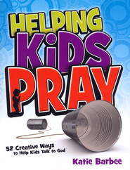 Helping Kids Pray: 52 Creative Ways to Help Kids Talk to God  -              By: Katie Barbee