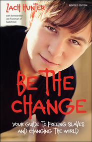 Be the Change: Your Guide to Freeing Slaves and Changing the World, Revised and Expanded Edition  -     By: Zach Hunter