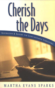 Cherish the Days: Inspiration and Insight for Long-Distance Care Givers  -     By: Martha Evans Sparks