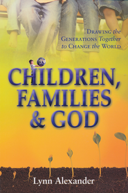Children, Families and God: Drawing the Generations Together to Change the World.  -              By: Lynn Alexander