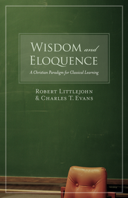 Wisdom and Eloquence: A Christian Paradigm for Classical Learning - eBook  -     By: Robert Littlejohn, Charles T. Evans