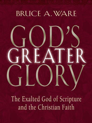 God's Greater Glory: The Exalted God of Scripture and the Christian Faith - eBook  -     By: Bruce A. Ware