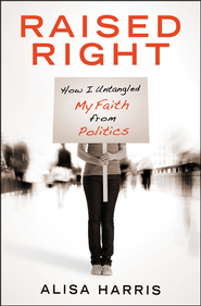 Raised Right: How I Untangled My Faith from Politics and Learned to Start Living the Gospel  -     By: Alisa Harris