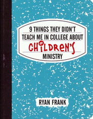 9 Things They Didn't Teach Me in College About Children's Ministry  -              By: Ryan Frank