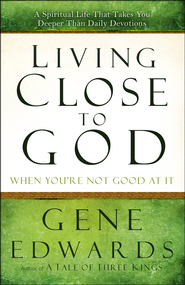 Living Close to God (When You're Not Good at It): A Spiritual Life That Takes You Deeper  -              By: Gene Edwards