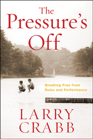 The Pressure's Off: Breaking Free from Rules and Performance  -     By: Larry Crabb