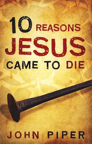 10 Reasons Jesus Came to Die, Pack of 25 Tracts   -     By: John Piper