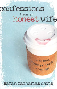 Confessions from an Honest Wife: On the Mess, Mystery, and Miracle of Marriage  -     By: Sarah Zacharias Davis