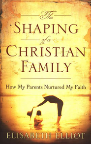 The Shaping of a Christian Family: How My Parents Nurtured My Faith, repackaged edition  -     By: Elisabeth Elliot