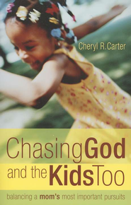 Chasing God and the Kids Too: Balancing a Mom's Most Important Pursuits  -     By: Cheryl R. Carter