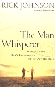 The Man Whisperer: Speaking Your Man's Language to Bring Out His Best  -     By: Rick Johnson
