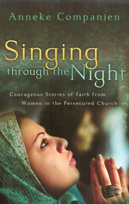 Singing Through the Night: Courageous Stories of Faith from Women in the Persecuted Church  -     By: Anneke Companjen