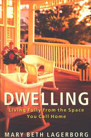 Dwelling: Living Fully from the Space You Call Home  -              By: Mary Beth Lagerborg