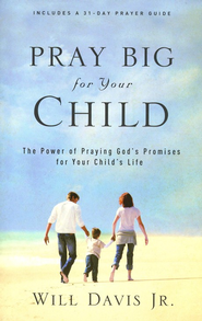 Pray Big for Your Child: The Power of Praying God's Promises for Your Child's Life  -     By: Will Davis Jr.