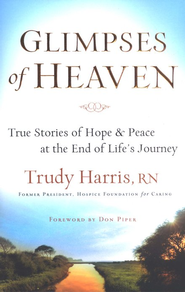 Glimpses of Heaven: True Stories of Hope and Peace at the End of Life's Journey  -     By: Trudy Harris R.N.