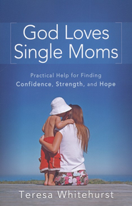God Loves Single Moms: Practical Help for Finding Confidence, Strength, and Hope  -     By: Teresa Whitehurst