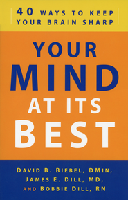 Your Mind at Its Best: 40 Ways to Keep Your Brain Sharp  -              By: David B. Biebel, James E. Dill, Bobbie Dill