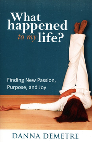 What Happened to My Life? Finding New Passion, Purpose, and Joy  -              By: Danna Demetre