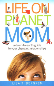 Life on Planet Mom: A Down-to-Earth Guide to Your Changing Relationships  -     By: Lisa T. Bergren