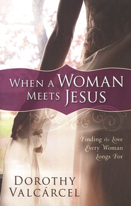 When A Woman Meets Jesus: Finding the Love Every Woman Longs For  -     By: Dorothy Valcarcel