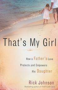 That's My Girl: How a Father's Love Protects and Empowers His Daughter  -              By: Rick Johnson