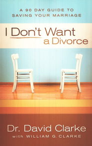 I Don't Want a Divorce: A 90 Day Guide to Saving Your Marriage  -     By: Dr. David Clarke, William G. Clarke