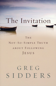 The Invitation: The Not-So-Simple Truth about Following Jesus  -              By: Greg Sidders