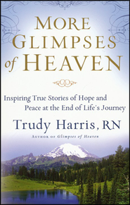 More Glimpses of Heaven: Inspiring True Stories of Hope and Peace at the End of Life's Journey  -              By: Trudy Harris
