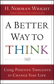 A Better Way to Think: Using Positive Thoughts to Change Your Life  -     By: H. Norman Wright