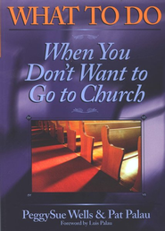 What to Do When You Don't Want to Go to Church  -     By: Pat Palau, PeggySue Wells