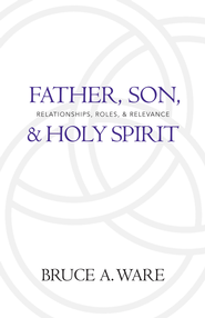 Father, Son, and Holy Spirit: Relationships, Roles, and Relevance - eBook  -     By: Bruce A. Ware