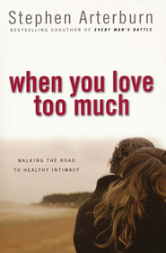 When You Love Too Much: Walking the Road to Healthy Intimacy  -              By: Steve Arterburn
