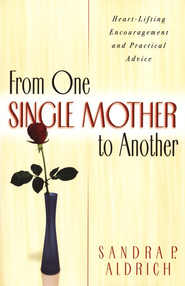From One Single Mother to Another: Heart-Lifting Encouragement and Practical Advice  -     By: Sandra P. Aldrich