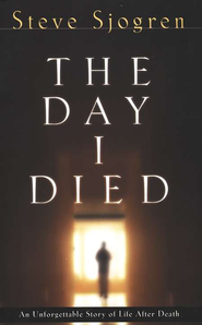 The Day I Died: An Unforgettable Story of Life After Death  -     By: Steve Sjogren