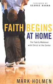 Faith Begins at Home: The Family Makeover with Christ at the Center  -     By: Mark Holmen