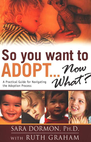 So You Want To Adopt...Now What: A Practical Guide for Navigating the Adoptive Process  -     By: Ruth Graham
