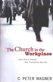 Church in the Workplace: How God's People Can Transform Society  -     By: C. Peter Wagner