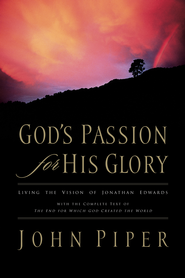 God's Passion for His Glory: Living the Vision of Jonathan Edwards (With the Complete Text of The End for Which God Created the World) - eBook  -     By: John Piper