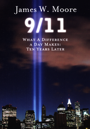 9/11: What a Difference a Day Makes, Ten Years Later  -     By: James W. Moore