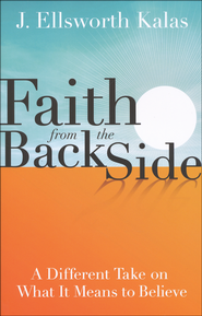 Faith from the Back Side: Inspiration Through a New Perspective  -              By: J. Ellsworth Kalas