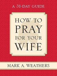 How to Pray for Your Wife: A 31-Day Guide - eBook  -     By: Mark A. Weathers