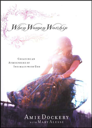 When Women Worship: Creating an Atmosphere of Intimacy with God  -     By: Amie Dockery, Mary Alessi