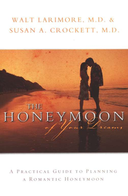 The Honeymoon of Your Dreams: A Practical Guide to Planning a Romantic Honeymoon  -     By: Walt Larimore M.D., Susan Crockett