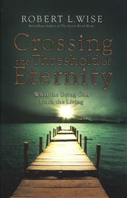 Crossing the Threshold of Eternity: What the Dying Can Teach the Living  -              By: Robert L. Wise